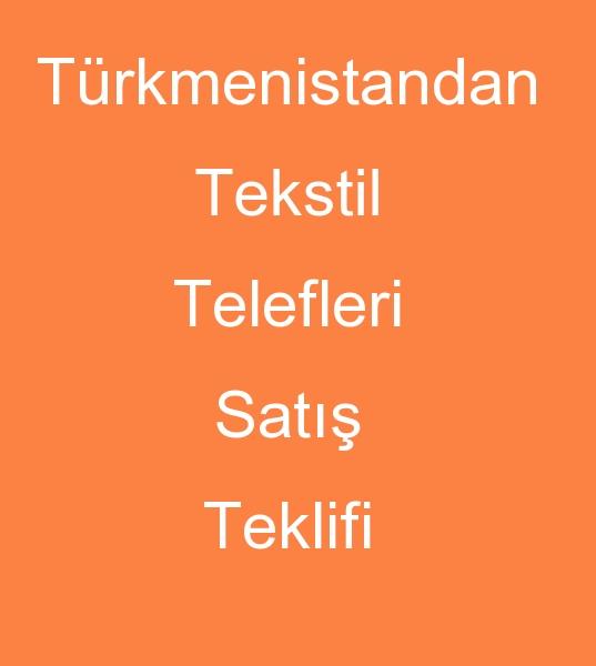 Türkmenistandan TEKSTÝL TELEFLERÝ TEKLÝFÝ<br><br>Turkmenistandan tekstil atiklari satýcýsý( Türkmenistan Tekstil  kirpintilarý Satýcýsý)<br><br>Türkiyedeki Tekstil telefleri alýcýlarýna  Soruyorum ???<br><br>Türkmenistan malý Tekstil telefleri Türkiyede  lazým olurmu?<br><br>Türkmenistan malý tekstil kýrpýntýlarýný Türk  pazarýna satmak Sizin ve bizim icin karli olurmu ? <br>  Türkmenistanda var olan tekstil teleflerini  Türkiyeye  satabilirmiyiz<br> bu ise girmek istiyorum nasil yardimci  olabilirsiniz ? saygilarimla Mahtum